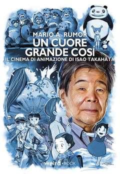 Copertina ISAO TAKAHATA UN CUORE GRANDE n. - ISAO TAKAHATA - UN CUORE GRANDE COSI', EDITORIALE WEIRD BOOK